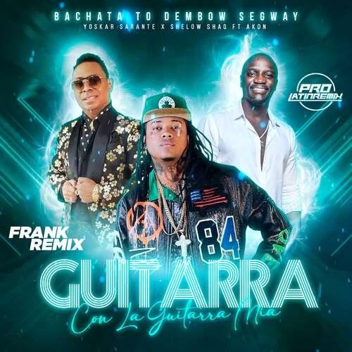 Guitarra X Con La Guitarra Mia - Yoskar Sarante X Shelow Shaq Ft Akon - Frank Remix - Bachata To Dembow Segway-125BPM